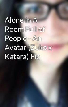 Alone in A Room Full of People - An Avatar (Zuko x Katara) Fic by LissyWrites