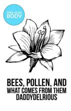 Bees, Pollen, and What Comes From Them by daddydelrious