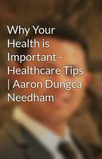 Why Your Health is Important -  Healthcare Tips | Aaron Dungca Needham by aarondungcaneedham