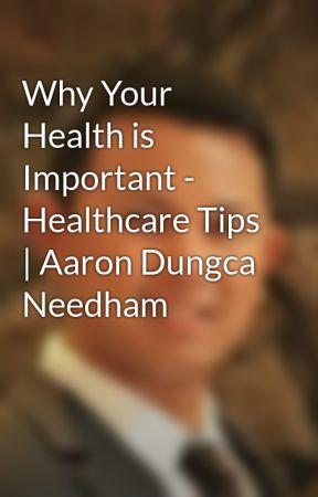 Why Your Health is Important -  Healthcare Tips   Aaron Dungca Needham by aarondungcaneedham