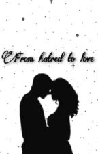 ~From Hatred to Love~ by basicbabe123