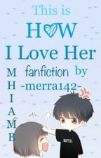 This is How I Love Her (a MHIAMB fanfiction) by merra142