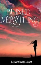 RUINED EVERYTHING(Company Series#2) COMPLETED by darangpinakamaganda