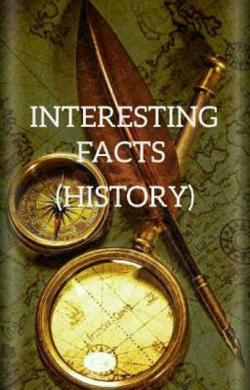 INTERESTING  FACTS (HISTORY) By: A.KJ *completed*