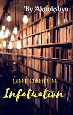 Short Stories of  INFATUATION! by akankshya_kanungo001