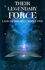 THEIR LEGENDARY FORCE ||Land Of Agharta Series|| Book 1 by rhythmsytt