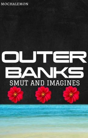 Outer Banks Smut and Imagines by mochalemon