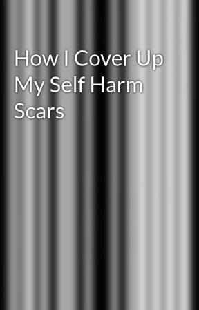 How I Cover Up My Self Harm Scars by JonLaursIsGay