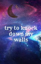 try to knock down my walls by sleepyheada17