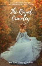 The Royal Crawley | A Downton Abbey Fanfiction by Writographer