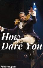 How Dare You (Lafayette x Reader) by FandomLyrics