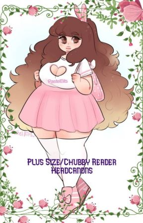 Plus Size/Chubby Reader Headcanons! by Runaway-To-My-Aid
