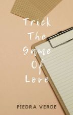 Trick The Game Of Love (ON-GOING) by _escribir