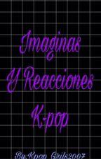 """""""Reacciones y Imaginas de K-pop"""" [Pedidos  Abiertos{ by Kpop_Girls2007"""