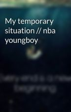 My temporary situation // nba youngboy by BriannahThompson
