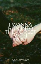 I Wanna Run Into The Forest With You by Ashleyfown