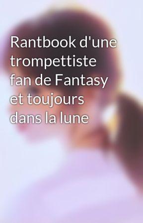 Rantbook d'une trompettiste fan de Fantasy et toujours dans la lune by JustineSerdouffle13