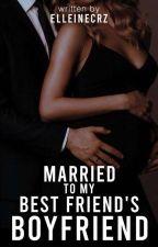 Married To My Bestfriend's Boyfriend by elleinecrz