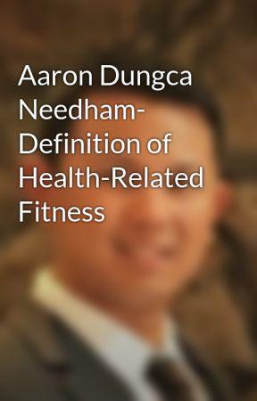 Aaron Dungca Needham- Definition of Health-Related Fitness by aarondungcaneedham
