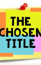 The Chosen Title by WriteToCupid