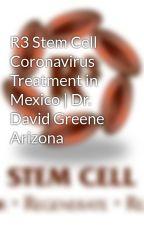 R3 Stem Cell Coronavirus Treatment in Mexico   Dr. David Greene Arizona by r3stemcell
