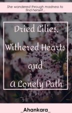 Dried Lilies, Withered Hearts And A Lonely Path by _Ahankara_
