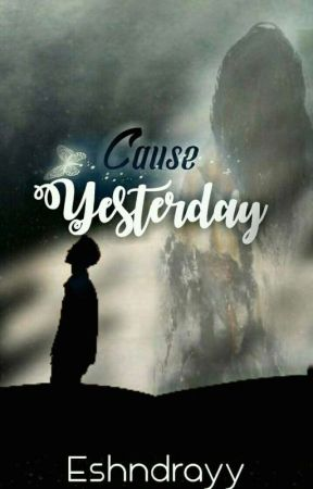 Cause Yesterday  by shaca23