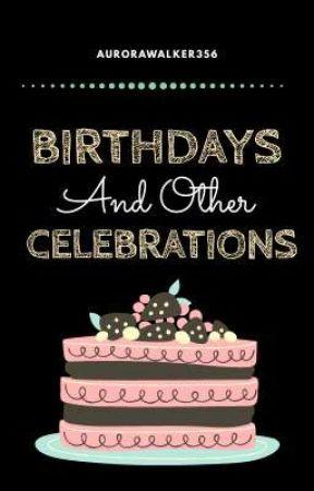 Birthdays And Other Celebrations by AuroraWalker356