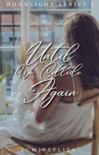 Until We Collide Again (Moonlight Series #1) by YumiNeflita