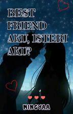 Best Friend Aku, Isteri Aku?  by mingyaa
