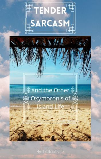 Tender Sarcasm and the Other Oxymoron's of Island Life
