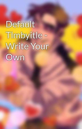 Default Tlmbyitle - Write Your Own by Miiyochu