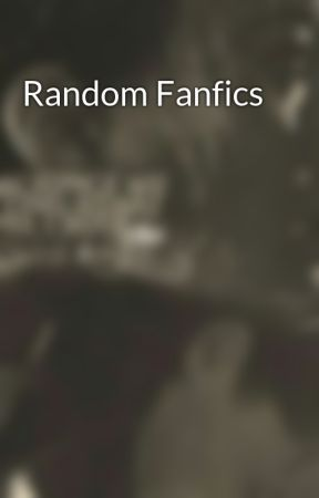 Random Fanfics by Lil_Miss_Bibliophile