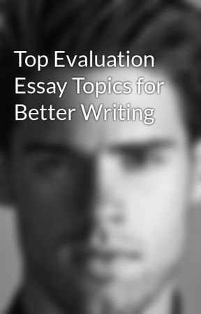 Top Evaluation Essay Topics for Better Writing by markbennet11