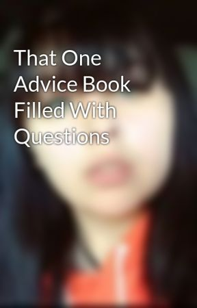 That One Advice Book Filled With Questions by izzy326