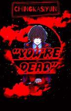 """""""YOU'RE DEAD"""" by KYUTELLYEN"""