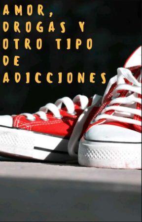 Amor, Drogas y Otro Tipo De Adicciones.  by SaddiesWoMan