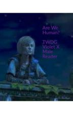 *ON HOLD* Are We Human?  TWDG(Violet X Male Reader) by ThemexicanHulk