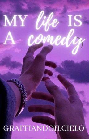 MY LIFE IS A COMEDY|| Love/Comedy/Drama by graffiandoilcielo