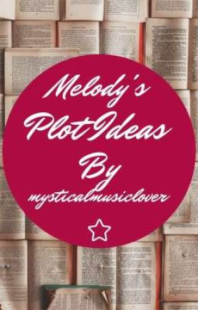 Melody's Plot Ideas by mysticalmusiclover