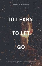 To Learn to Let Go | ✔ by JessMarie1017
