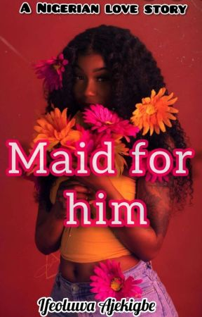 Maid for him by Ifeh_love