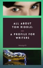 All About Tom Riddle: A Profile for Writers by thelostgirl74