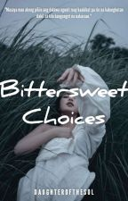 Bittersweet Choices (COMPLETED) by daughterofthesol