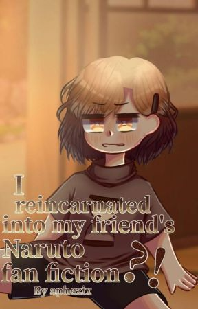 I reincarnated in my friend's Naruto fanfic???!!! by Aphezix