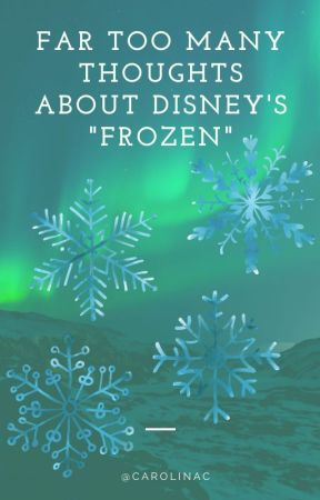 "FAR Too Many Thoughts Regarding Disney's ""Frozen"" by CarolinaC"