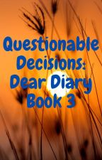 Questionable Decisions: Dear Diary  Book 3 by brok3n_56