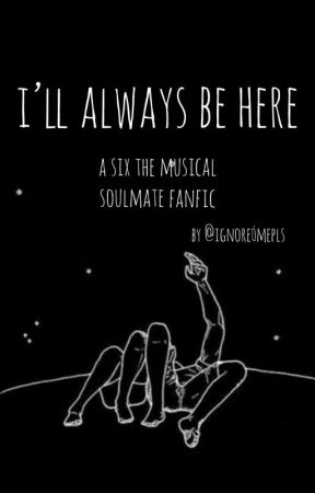 i'll always be here - six the musical soulmate au by ignore_mepls