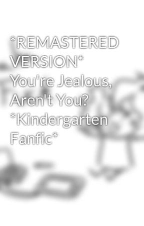 *REMASTERED VERSION* You're Jealous, Aren't You? *Kindergarten Fanfic* by CringyDorkDrawer