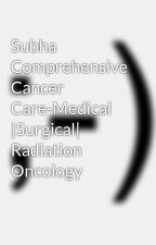 Subha Comprehensive Cancer Care-Medical  |Surgical| Radiation Oncology by subhacancercare